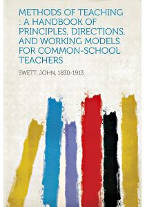 Methods of Teaching A Handbook of Principles, Directions, and Working Models for Common-School Teachers by Swett John 1830-1913 - Paperback