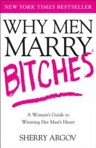 Why Men Marry Bitches: A Woman's Guide to Winning Her Man's Heart by Sherry Argov - Paperback
