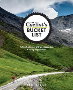 The Cyclist's Bucket List: A Celebration of 75 Quintessential Cycling Experiences by Ian Dille - Hardcover