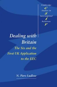 Dealing with Britain: The Six and the First UK Application to the EEC by N. Piers Ludlow, Steve Smith, Thomas J. Biersteker - Paperback