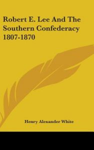 Robert E. Lee and the Southern Confederacy 1807-1870 by Henry Alexander White - Hardcover