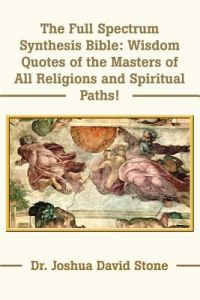 The Full Spectrum Synthesis Bible: Wisdom Quotes of the Masters of All Religions and Spiritual Paths by Joshua David Stone - Paperback