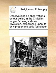 Observations on Observations: Or, Our Belief, in the Christian Religion's Being a Divine Revelation, Established Upon Its Only Proper and Solid Foun by Multiple Contributors - Paperback