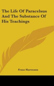 The Life of Paracelsus and the Substance of His Teachings by Franz Hartmann - Hardcover