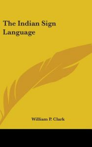 The Indian Sign Language by William P. Clark - Hardcover