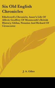 Six Old English Chronicles: Ethelwerd's Chronicle, Asser's Life of Alfred, Geoffrey of Monmouth's British History, Gildas, Nennius and Richard of by J. A. Giles - Hardcover