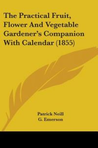 The Practical Fruit, Flower and Vegetable Gardener's Companion with Calendar (1855) by Patrick Neill, G. Emerson - Paperback