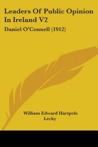 Leaders of Public Opinion in Ireland V2: Daniel O'Connell (1912) by William Edward Hartpole Lecky - Paperback