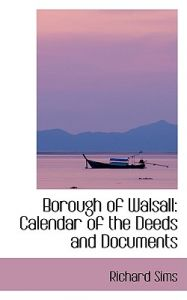 Borough of Walsall: Calendar of the Deeds and Documents by Richard Sims - Paperback