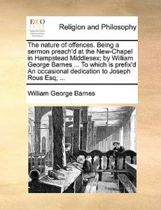 The Nature of Offences. Being a Sermon Preach'd at the New-Chapel in Hampstead Middlesex; By William George Barnes ... to Which Is Prefix'd an Occasio by William George Barnes - Paperback