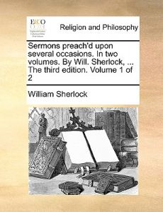 Sermons Preach'd Upon Several Occasions. in Two Volumes. Will. Sherlock, ... the Third Edition. Volume 1 of 2 by William Sherlock - Paperback