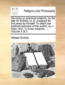 Sermons on Practical Subjects, the Late W. Enfield, LL.D. Prepared for the Press Himself. to Which Are Prefixed Memoirs of the Author, J. Aik by William Enfield - Paperback