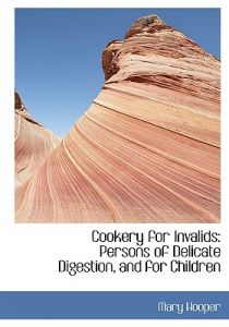 Cookery for Invalids: Persons of Delicate Digestion, and for Children (Large Print Edition) by Mary Hooper - Hardcover