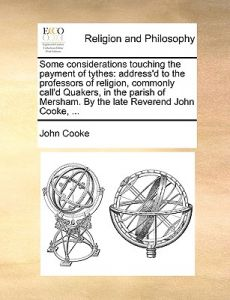 Some Considerations Touching the Payment of Tythes: Address'd to the Professors of Religion, Commonly Call'd Quakers, in the Parish of Mersham. the by John Cooke - Paperback