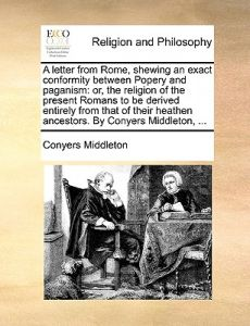 A   Letter from Rome, Shewing an Exact Conformity Between Popery and Paganism: Or, the Religion of the Present Romans to Be Derived Entirely from That by Conyers Middleton - Paperback