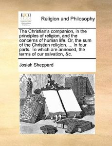 The Christian's Companion, in the Principles of Religion, and the Concerns of Human Life. Or, the Sum of the Christian Religion. ... in Four Parts. to by Josiah Sheppard - Paperback