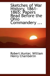 Sketches of War History, 1861-1865: Papers Read Before the Ohio Commandery ... by William Henry Chamberlin Robert Hunter - Hardcover