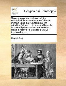 Several Important Truths of Religion Maintain'd; In Opposition to the Abuses Impos'd Upon the H. Scriptures, the Primitive Fathers, ... in Favour of T by Daniel Prat - Paperback