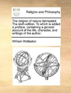 The Religion of Nature Delineated. the Sixth Edition. to Which Is Added a Preface, Containing a General Account of the Life, Character, and Writings o by William Wollaston - Paperback