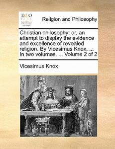 Christian Philosophy: Or, an Attempt to Display the Evidence and Excellence of Revealed Religion. Vicesimus Knox, ... in Two Volumes. ... by Vicesimus Knox - Paperback