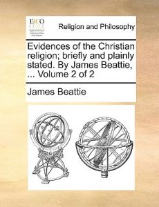 Evidences of the Christian Religion; Briefly and Plainly Stated. James Beattie, ... Volume 2 of 2 by James Beattie - Paperback