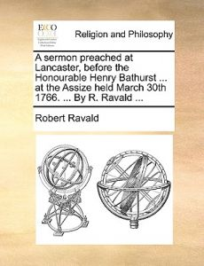 A Sermon Preached at Lancaster, Before the Honourable Henry Bathurst ... at the Assize Held March 30th 1766. ... R. Ravald ... by Robert Ravald - Paperback
