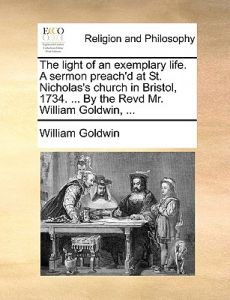 The Light of an Exemplary Life. a Sermon Preach'd at St. Nicholas's Church in Bristol, 1734. ... the Revd Mr. William Goldwin, ... by William Goldwin - Paperback
