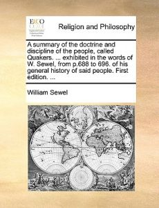 A   Summary of the Doctrine and Discipline of the People, Called Quakers. ... Exhibited in the Words of W. Sewel, from P.688 to 696. of His General Hi by William Sewel - Paperback