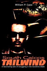 South Caicos Tailwind: A Fascinating Tale of Smuggling in the Sunshine State by William P. Case - Paperback