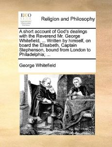 A   Short Account of God's Dealings with the Reverend Mr. George Whitefield, ... Written Himself, on Board the Elisabeth, Captain Stephenson, Bound by George Whitefield - Paperback