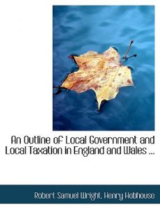 An Outline of Local Government and Local Taxation in England and Wales ... by Henry Hobhouse Robert Samuel Wright - Hardcover