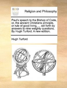 Paul's Speech to the Bishop of Crete, Or, the Ancient Christians Principle, or Rule of Good Living, ... Set Forth Answers to Nine Weighty Questions by Hugh Turford - Paperback