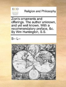 Zion's Ornaments and Offerings. the Author Unknown, and Yet Well Known. with a Recommendatory Preface, &C. Wm Huntington, S.S. by L-- S-- L-- - Paperback