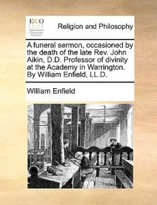 A   Funeral Sermon, Occasioned the Death of the Late REV. John Aikin, D.D. Professor of Divinity at the Academy in Warrington. William Enfield, by William Enfield - Paperback