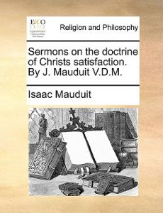 Sermons on the Doctrine of Christs Satisfaction. J. Mauduit V.D.M. by Isaac Mauduit - Paperback