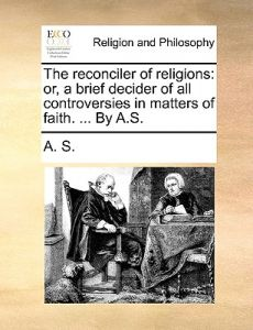 The Reconciler of Religions: Or, a Brief Decider of All Controversies in Matters of Faith. ... A.S. by S. A. S. - Paperback
