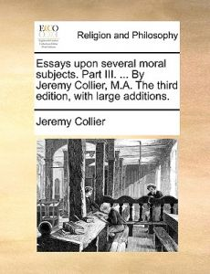 Essays Upon Several Moral Subjects. Part III. ... Jeremy Collier, M.A. the Third Edition, with Large Additions. by Jeremy Collier - Paperback