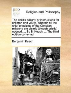 The Child's Delight: Or Instructions for Children and Youth. Wherein All the Chief Principles of the Christian Religions Are Clearly (Thoug by Benjamin Keach - Paperback