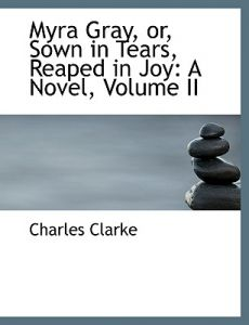 Myra Gray, Or, Sown in Tears, Reaped in Joy: A Novel, Volume II (Large Print Edition) by Charles Clarke - Hardcover