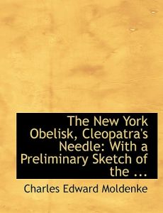 The New York Obelisk, Cleopatra's Needle: With a Preliminary Sketch of the ... (Large Print Edition) by Charles Edward Moldenke - Hardcover