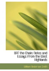 Off the Chain: Notes and Essays from the West Highlands (Large Print Edition) by William Anderson Smith - Hardcover