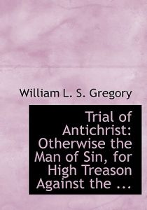 Trial of Antichrist: Otherwise the Man of Sin, for High Treason Against the ... (Large Print Edition) by William L. S. Gregory - Hardcover