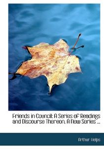 Friends in Council: A Series of Readings and Discourse Thereon. a New Series ... (Large Print Edition) by Arthur Helps - Hardcover