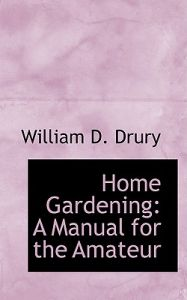 Home Gardening: A Manual for the Amateur by William D. Drury - Hardcover
