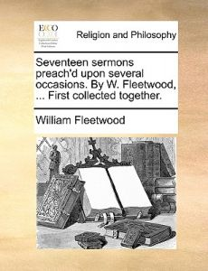 Seventeen Sermons Preach'd Upon Several Occasions. W. Fleetwood, ... First Collected Together. by William Fleetwood - Paperback