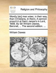 Wordly [Sic] Men Wiser, in Their Way, Than Christians, in Theirs. a Sermon Preach'd at Saint James's in Lent, 1698. Sir William Dawes, Baronet, ... by William Dawes - Paperback