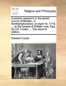 A   Sermon Preach'd in the Parish Church of Braden, in Northamptonshire, on April 19. 1719. ... at the Funeral of William Ives, Esq; By Ed. Cooke, ... by Edward Cooke - Paperback