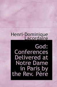 God: Conferences Delivered at Notre Dame in Paris the REV. Pere by Henri-Dominique Lacordaire - Paperback