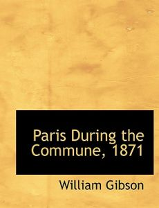 Paris During the Commune, 1871 by William Gibson - Hardcover