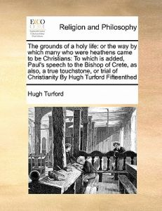 The Grounds of a Holy Life: Or the Way Which Many Who Were Heathens Came to Be Christians: To Which Is Added, Paul's Speech to the Bishop of Cr by Hugh Turford - Paperback
